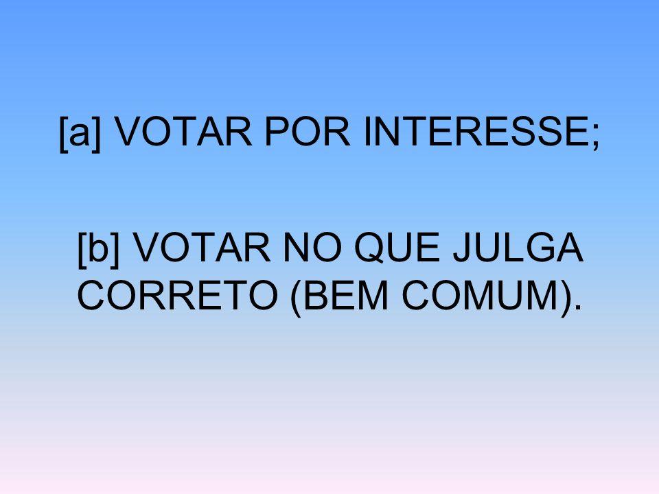 [a] VOTAR POR INTERESSE; [b] VOTAR NO QUE JULGA CORRETO (BEM COMUM).